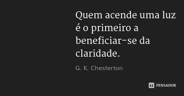 Quem acende uma luz é o primeiro a beneficiar-se da claridade.... Frase de G. K. Chesterton.
