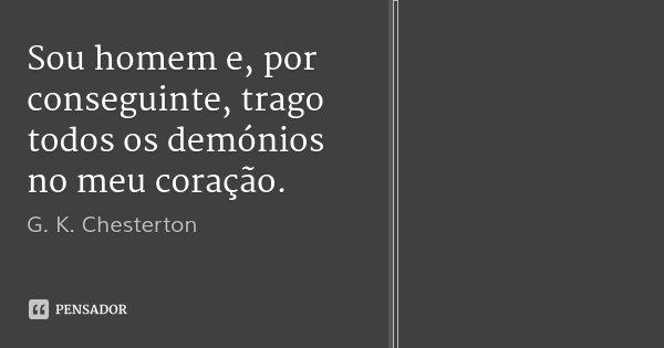 Sou homem e, por conseguinte, trago todos os demónios no meu coração.... Frase de G. K. Chesterton.