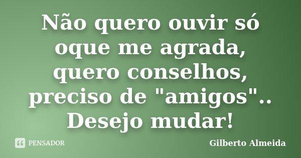 """Não quero ouvir só oque me agrada, quero conselhos, preciso de """"amigos"""".. Desejo mudar!... Frase de Gilberto Almeida."""