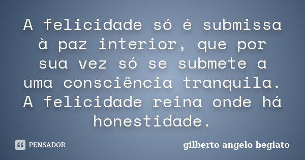 A felicidade só é submissa à paz interior, que por sua vez só se submete a uma consciência tranquila. A felicidade reina onde há honestidade.... Frase de Gilberto Ângelo Begiato.