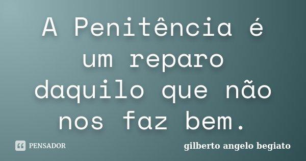 A Penitência é um reparo daquilo que não nos faz bem.... Frase de Gilberto Ângelo Begiato.