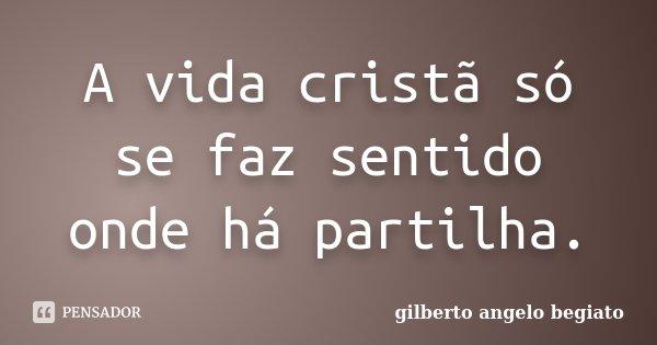 A vida cristã só se faz sentido onde há partilha.... Frase de Gilberto Ângelo Begiato.