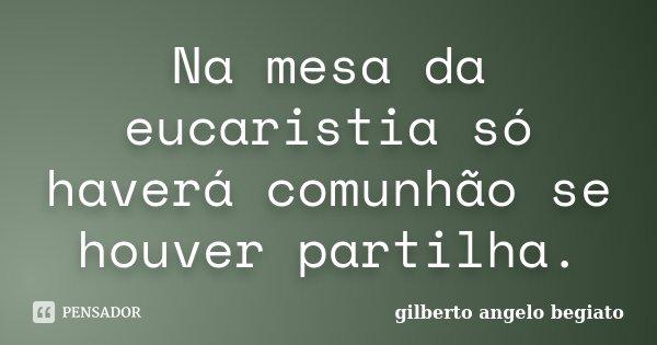 Na mesa da eucaristia só haverá comunhão se houver partilha.... Frase de Gilberto Ângelo Begiato.