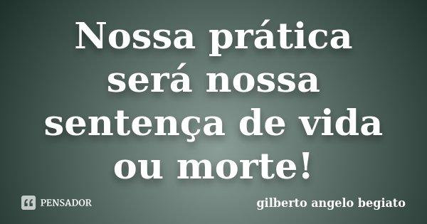 Nossa prática será nossa sentença de vida ou morte!... Frase de Gilberto Ângelo Begiato.