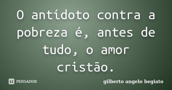 O antídoto contra a pobreza é, antes de tudo, o amor cristão.... Frase de Gilberto Ângelo Begiato.