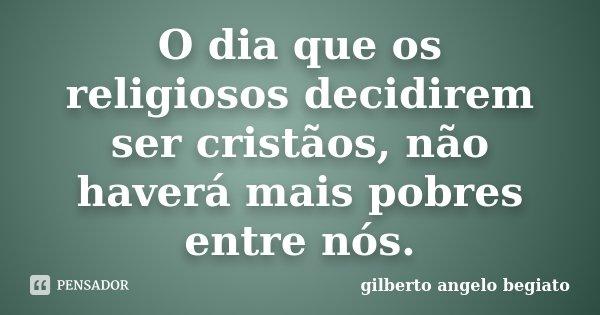 O dia que os religiosos decidirem ser cristãos, não haverá mais pobres entre nós.... Frase de Gilberto Ângelo Begiato.
