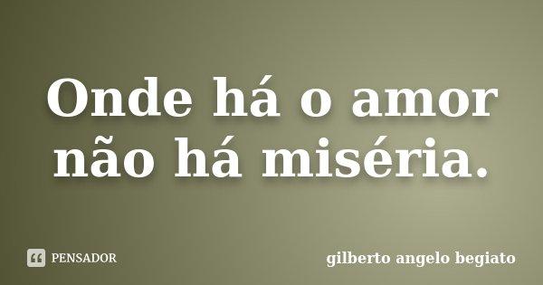 Onde há o amor não há miséria.... Frase de Gilberto Ângelo Begiato.