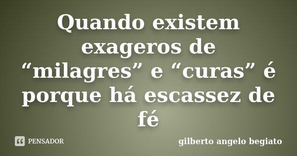 """Quando existem exageros de """"milagres"""" e """"curas"""" é porque há escassez de fé... Frase de Gilberto Ângelo Begiato."""