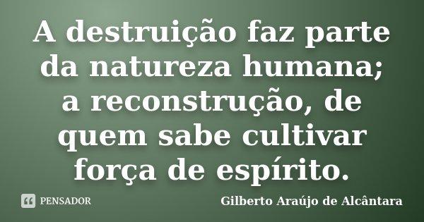 A destruição faz parte da natureza humana; a reconstrução, de quem sabe cultivar força de espírito.... Frase de Gilberto Araújo de Alcântara.