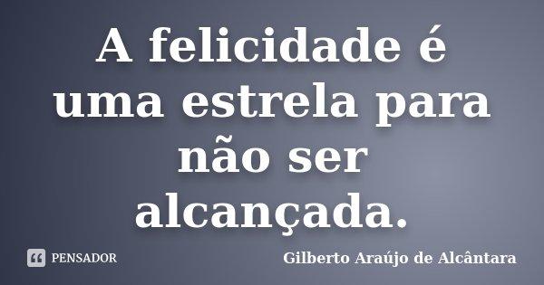 A felicidade é uma estrela para não ser alcançada.... Frase de Gilberto Araújo de Alcântara.