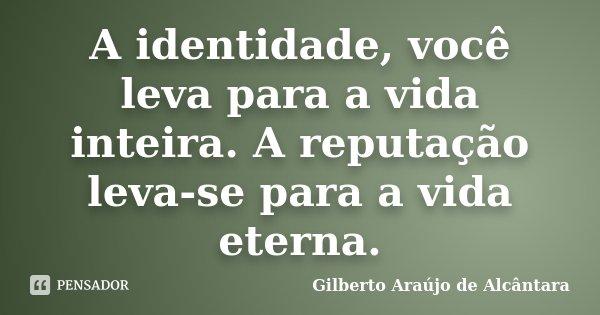 A identidade, você leva para a vida inteira. A reputação leva-se para a vida eterna.... Frase de Gilberto Araújo de Alcântara.