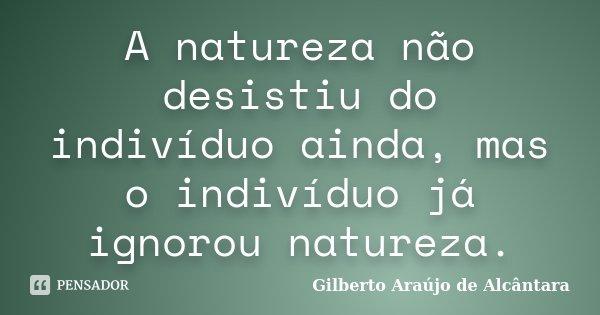 A natureza não desistiu do indivíduo ainda, mas o indivíduo já ignorou natureza.... Frase de Gilberto Araújo de Alcântara.