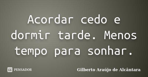 Acordar cedo e dormir tarde. Menos tempo para sonhar.... Frase de Gilberto Araújo de Alcântara.