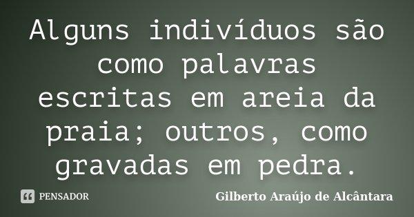 Alguns indivíduos são como palavras escritas em areia da praia; outros, como gravadas em pedra.... Frase de Gilberto Araújo de Alcântara.
