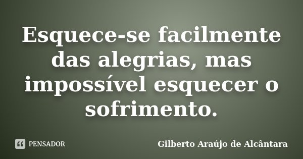 Esquece-se facilmente das alegrias, mas impossível esquecer o sofrimento.... Frase de Gilberto Araújo de Alcântara.