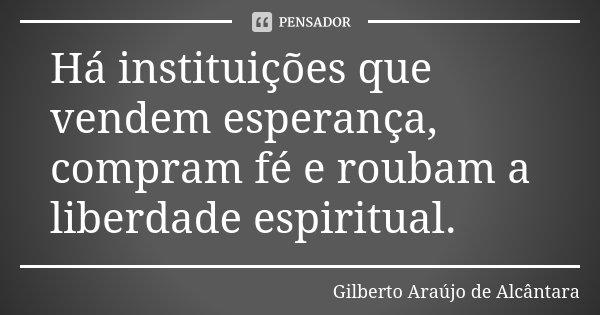 Há instituições que vendem esperança, compram fé e roubam a liberdade espiritual.... Frase de Gilberto Araújo de Alcântara.