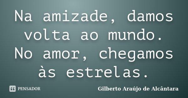 Na amizade, damos volta ao mundo. No amor, chegamos às estrelas.... Frase de Gilberto Araújo de Alcântara.