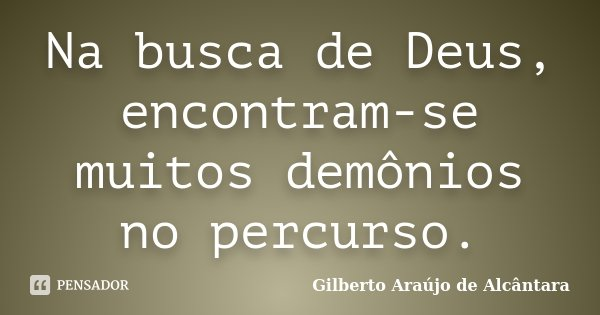 Na busca de Deus, encontram-se muitos demônios no percurso.... Frase de Gilberto Araújo de Alcântara.