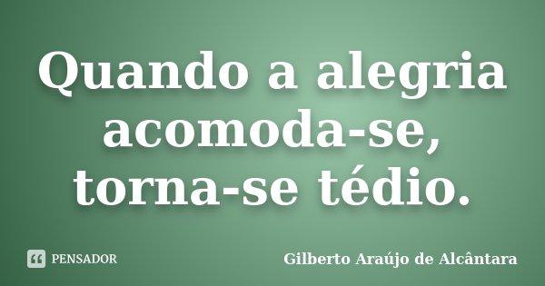 Quando a alegria acomoda-se, torna-se tédio.... Frase de Gilberto Araújo de Alcântara.