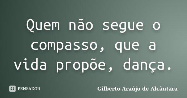 Quem não segue o compasso, que a vida propõe, dança.... Frase de Gilberto Araújo de Alcântara.