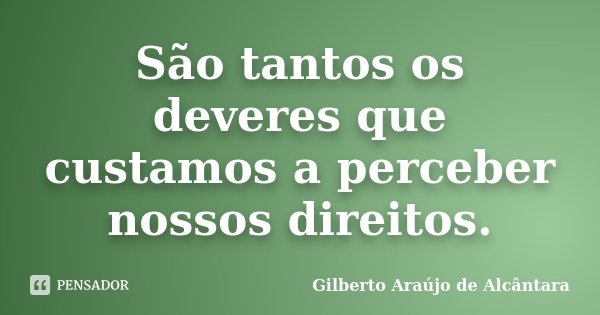 São tantos os deveres que custamos a perceber nossos direitos.... Frase de Gilberto Araújo de Alcântara.
