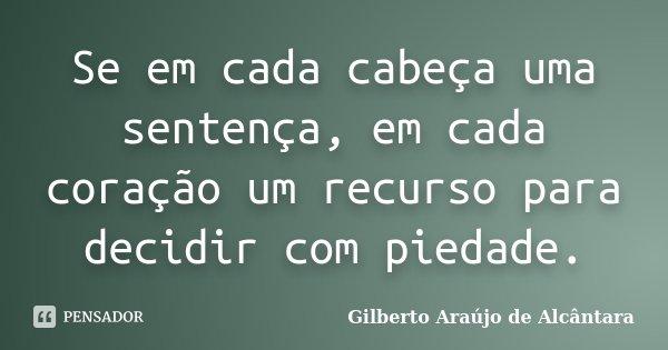 Se em cada cabeça uma sentença, em cada coração um recurso para decidir com piedade.... Frase de Gilberto Araújo de Alcântara.