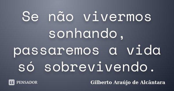Se não vivermos sonhando, passaremos a vida só sobrevivendo.... Frase de Gilberto Araújo de Alcântara.