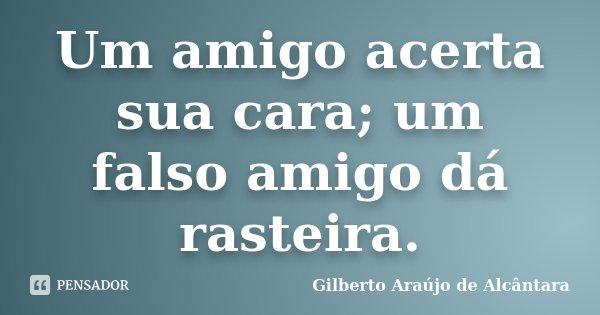Um amigo acerta sua cara; um falso amigo dá rasteira.... Frase de Gilberto Araújo de Alcântara.