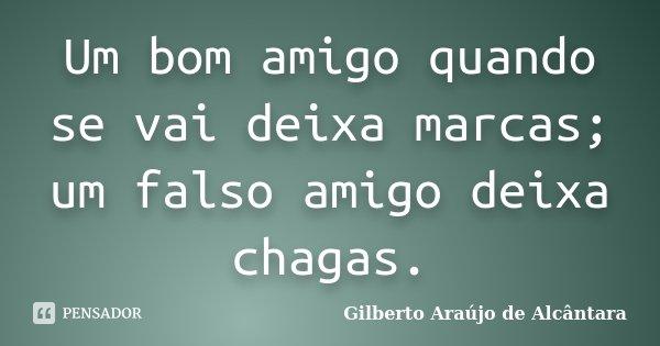 Um bom amigo quando se vai deixa marcas; um falso amigo deixa chagas.... Frase de Gilberto Araújo de Alcântara.