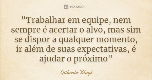 """""""Trabalhar em equipe, nem sempre é acertar o alvo, mas sim se dispor a qualquer momento, ir além de suas expectativas, é ajudar o próximo""""... Frase de Gilberto Blayt."""