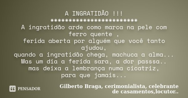 A INGRATIDÃO !!! ************************ A ingratidão arde como marca na pele com ferro quente , ferida aberta por alguém que você tanto ajudou, quando a ingra... Frase de Gilberto Braga, cerimonialista, celebrante de casamentos,locutor...