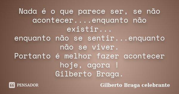 Nada é o que parece ser, se não acontecer....enquanto não existir... enquanto não se sentir...enquanto não se viver. Portanto é melhor fazer acontecer hoje, ago... Frase de Gilberto Braga celebrante.