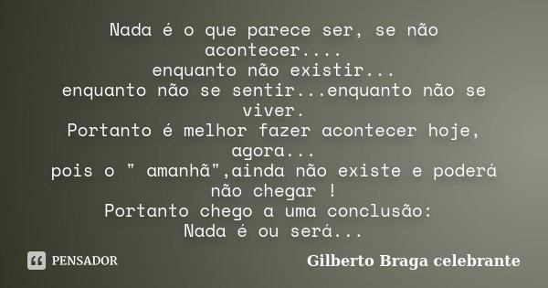 Nada é o que parece ser, se não acontecer.... enquanto não existir... enquanto não se sentir...enquanto não se viver. Portanto é melhor fazer acontecer hoje, ag... Frase de Gilberto Braga celebrante.