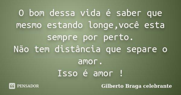 O bom dessa vida é saber que mesmo estando longe,você esta sempre por perto. Não tem distância que separe o amor. Isso é amor !... Frase de Gilberto Braga celebrante.