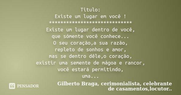 Titulo: Existe um lugar em você ! ***************************** Existe um lugar dentro de você, que sómente você conhece... O seu coração,a sua razão, repleto d... Frase de Gilberto Braga, cerimonialista, celebrante de casamentos,locutor...