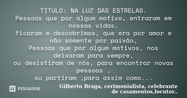 TITULO: NA LUZ DAS ESTRELAS. Pessoas que por algum motivo, entraram em nossas vidas, ficaram e descobrimos, que era por amor e não sómente por paixão, Pessoas q... Frase de Gilberto Braga, cerimonialista, celebrante de casamentos,locutor...