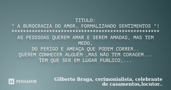 """TITULO: """" A BUROCRACIA DO AMOR, FORMALIZANDO SENTIMENTOS """"! *************************************************** AS PESSSOAS QUEREM AMAR E SEREM AMADAS... Frase de Gilberto Braga, cerimonialista, celebrante de casamentos,locutor..."""
