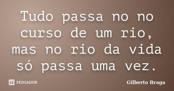 Tudo passa no no curso de um rio, mas no rio da vida só passa uma vez.... Frase de Gilberto Braga.