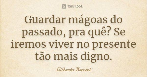 Guardar mágoas do passado, pra quê? Se iremos viver no presente tão mais digno.... Frase de Gilberto Brostel.