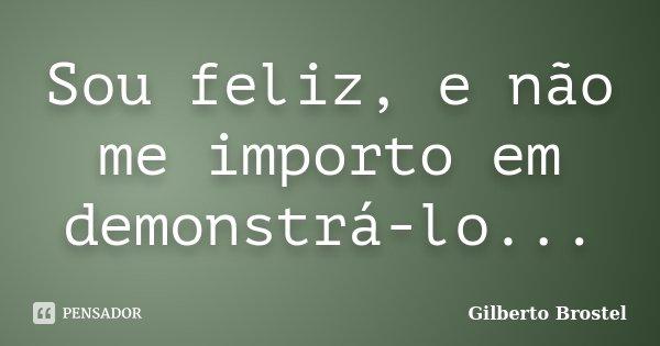 Sou feliz, e não me importo em demonstrá-lo...... Frase de Gilberto Brostel.