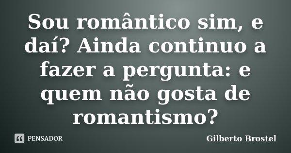 Sou romântico sim, e daí? Ainda continuo a fazer a pergunta: e quem não gosta de romantismo?... Frase de Gilberto Brostel.