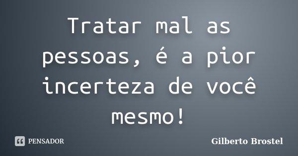 Tratar mal as pessoas, é a pior incerteza de você mesmo!... Frase de Gilberto Brostel.