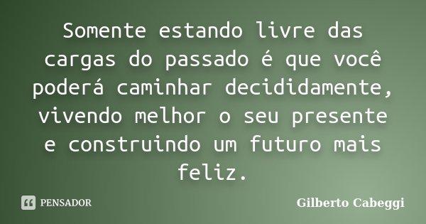 Somente estando livre das cargas do passado é que você poderá caminhar decididamente, vivendo melhor o seu presente e construindo um futuro mais feliz.... Frase de Gilberto Cabeggi.