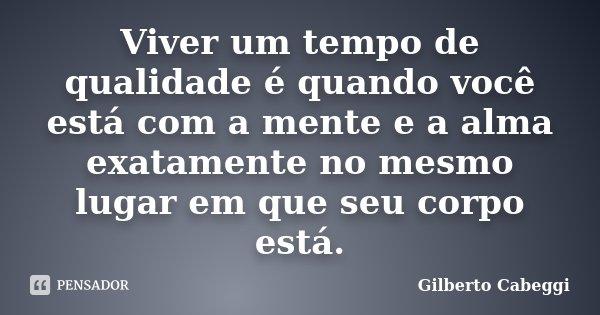 Viver um tempo de qualidade é quando você está com a mente e a alma exatamente no mesmo lugar em que seu corpo está.... Frase de Gilberto Cabeggi.