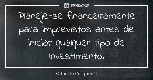 Planeje-se financeiramente para imprevistos antes de iniciar qualquer tipo de investimento.... Frase de Gilberto Cerqueira.