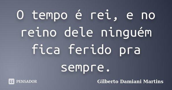 O tempo é rei, e no reino dele ninguém fica ferido pra sempre.... Frase de Gilberto Damiani Martins.