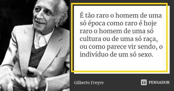 É tão raro o homem de uma só época como raro é hoje raro o homem de uma só cultura ou de uma só raça, ou como parece vir sendo, o indivíduo de um só sexo.... Frase de Gilberto Freyre.