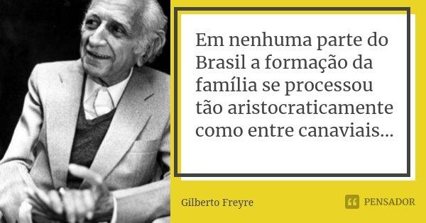 Em nenhuma parte do Brasil a formação da família se processou tão aristocraticamente como entre canaviais...... Frase de Gilberto Freyre.