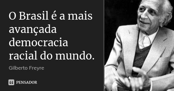 O Brasil é a mais avançada democracia racial do mundo.... Frase de Gilberto Freyre.