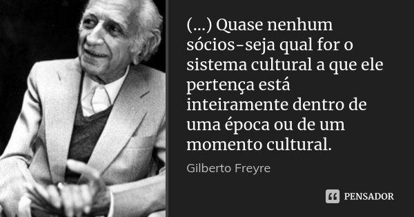 (...) Quase nenhum sócios-seja qual for o sistema cultural a que ele pertença está inteiramente dentro de uma época ou de um momento cultural.... Frase de Gilberto Freyre.